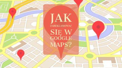 Jak prawidłowo zareklamować się w Google Maps? Korzystanie z usługi Google Moja Firma